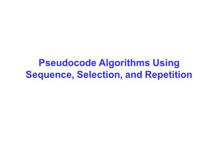 Pseudocode Algorithms Using Sequence, Selection, and Repetition.
