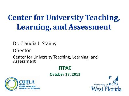 Center for University Teaching, Learning, and Assessment Dr. Claudia J. Stanny Director Center for University Teaching, Learning, and Assessment ITPAC.
