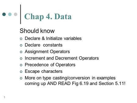 1 Chap 4. Data Should know Declare & Initialize variables Declare constants Assignment Operators Increment and Decrement Operators Precedence of Operators.