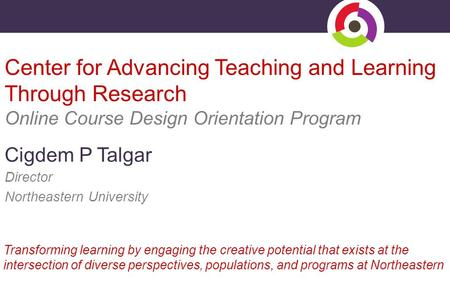 Center for Advancing Teaching and Learning Through Research Online Course Design Orientation Program Cigdem P Talgar Director Northeastern University Transforming.