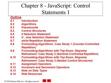  2003 Prentice Hall, Inc. All rights reserved. Chapter 8 - JavaScript: Control Statements I Outline 8.1 Introduction 8.2 Algorithms 8.3 Pseudocode 8.4.