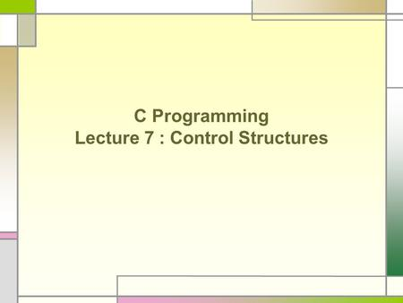 C Programming Lecture 7 : Control Structures. Control Structures Conditional statement : if, switch Determine a block of statements to execute depending.