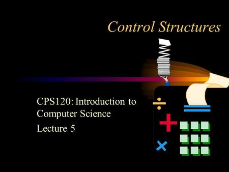 Control Structures CPS120: Introduction to Computer Science Lecture 5.