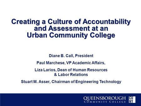 Creating a Culture of Accountability and Assessment at an Urban Community College Diane B. Call, President Paul Marchese, VP Academic Affairs, Liza Larios,