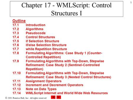  2001 Prentice Hall, Inc. All rights reserved. 1 Chapter 17 - WMLScript: Control Structures I Outline 17.1 Introduction 17.2 Algorithms 17.3 Pseudocode.
