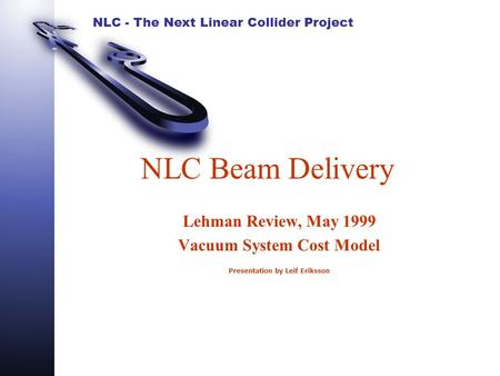 NLC - The Next Linear Collider Project NLC Beam Delivery Lehman Review, May 1999 Vacuum System Cost Model Presentation by Leif Eriksson.