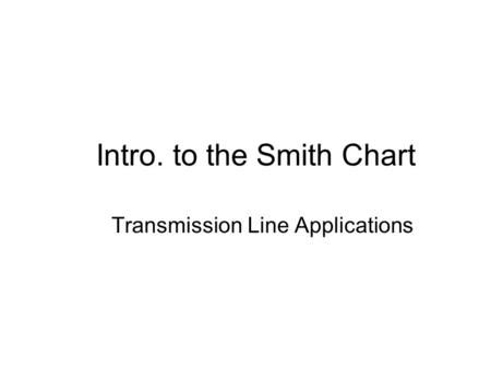 Intro. to the Smith Chart Transmission Line Applications.