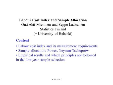 ICES 2007 Labour Cost Index and Sample Allocation Outi Ahti-Miettinen and Seppo Laaksonen Statistics Finland (+ University of Helsinki) Labour cost index.