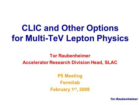Tor Raubenheimer CLIC and Other Options for Multi-TeV Lepton Physics Tor Raubenheimer Accelerator Research Division Head, SLAC P5 Meeting Fermilab February.