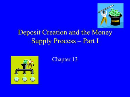 Deposit Creation and the Money Supply Process – Part I Chapter 13.