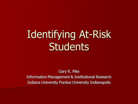 Identifying At-Risk Students Gary R. Pike Information Management & Institutional Research Indiana University Purdue University Indianapolis.