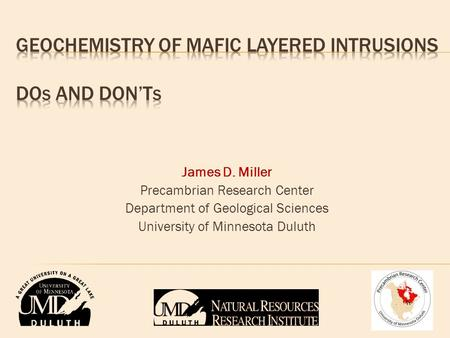 James D. Miller Precambrian Research Center Department of Geological Sciences University of Minnesota Duluth.