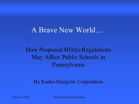 March 10, 2005Kades Margolis Corporation A Brave New World… How Proposed 403(b) Regulations May Affect Public Schools in Pennsylvania By Kades-Margolis.