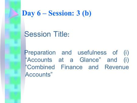 "Day 6 – Session: 3 (b) Session Title : Preparation and usefulness of (i) ""Accounts at a Glance"" and (i) ""Combined Finance and Revenue Accounts"""