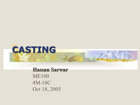 CASTING Hassan Sarwar ME100 4M-10C Oct 18, 2005. OBJECTIVE: Objective of this presentation is to give an introduction on the process of casting, which.