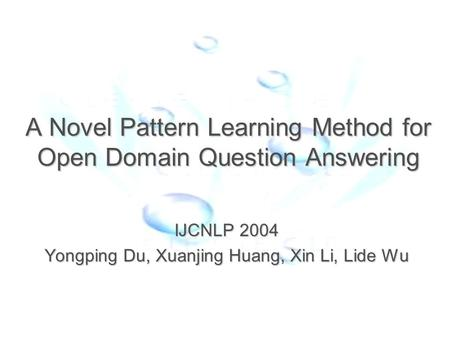 A Novel Pattern Learning Method for Open Domain Question Answering IJCNLP 2004 Yongping Du, Xuanjing Huang, Xin Li, Lide Wu.