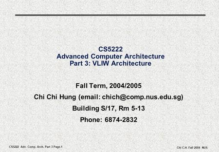 CS5222 Adv. Comp. Arch. Part 3 Page.1 Chi C.H. Fall 2004 NUS CS5222 Advanced Computer Architecture Part 3: VLIW Architecture Fall Term, 2004/2005 Chi Chi.