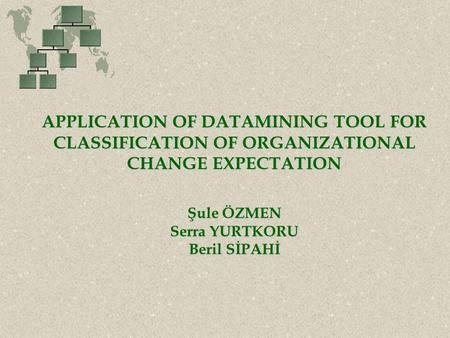 APPLICATION OF DATAMINING TOOL FOR CLASSIFICATION OF ORGANIZATIONAL CHANGE EXPECTATION Şule ÖZMEN Serra YURTKORU Beril SİPAHİ.