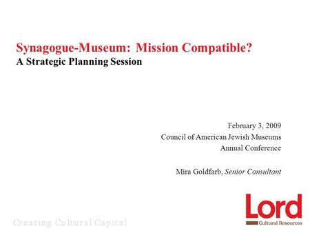 February 3, 2009 Council of American Jewish Museums Annual Conference Mira Goldfarb, Senior Consultant Synagogue-Museum: Mission Compatible? A Strategic.