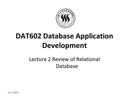 13.11.2015 DAT602 Database Application Development Lecture 2 Review of Relational Database.