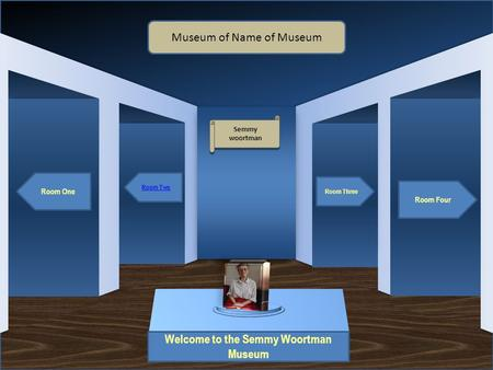 Museum Entrance Welcome to the Semmy Woortman Museum Room One Room Two Room Four Room Three Museum of Name of Museum Semmy woortman Semmy woortman Artifact.