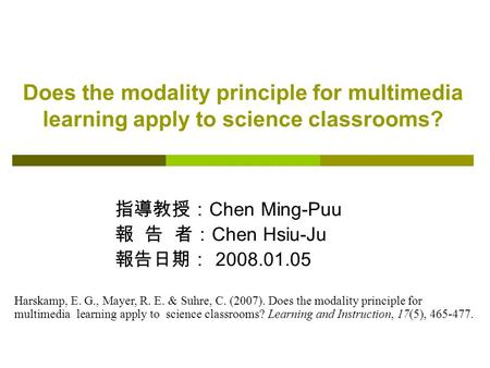 Does the modality principle for multimedia learning apply to science classrooms? 指導教授: Chen Ming-Puu 報 告 者: Chen Hsiu-Ju 報告日期: 2008.01.05 Harskamp, E.