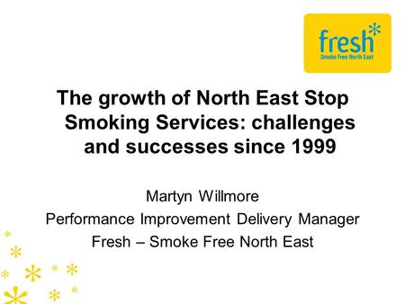 The growth of North East Stop Smoking Services: challenges and successes since 1999 Martyn Willmore Performance Improvement Delivery Manager Fresh – Smoke.