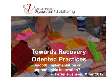 Pernille Jensen Towards Recovery Oriented Practices - Smooth implementation or unpredictable innovation? Pernille Jensen, Milan 2012.
