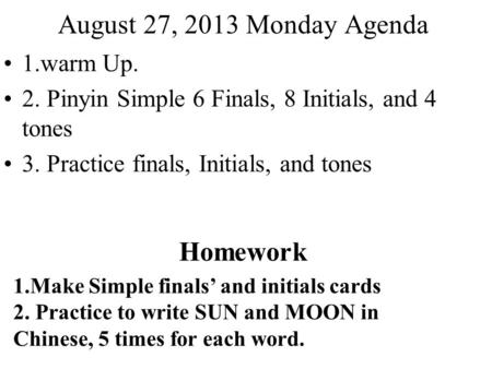 August 27, 2013 Monday Agenda 1.warm Up. 2. Pinyin Simple 6 Finals, 8 Initials, and 4 tones 3. Practice finals, Initials, and tones Homework 1.Make Simple.