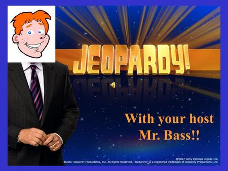 With your host Mr. Bass!! Choose a category. You will be given the answer. You must give the correct question. Click to begin.