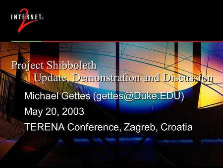 Project Shibboleth Update, Demonstration and Discussion Michael Gettes May 20, 2003 TERENA Conference, Zagreb, Croatia Michael Gettes.