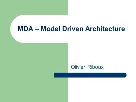 MDA – Model Driven Architecture Olivier Riboux. Overview What is MDA? The Challenges MDA addresses Developing in the MDA Benefits / Conclusion Case Study: