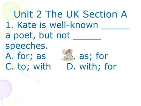 Unit 2 The UK Section A 1. Kate is well-known _____ a poet, but not _____ speeches. A. for; as B. as; for C. to; with D. with; for.