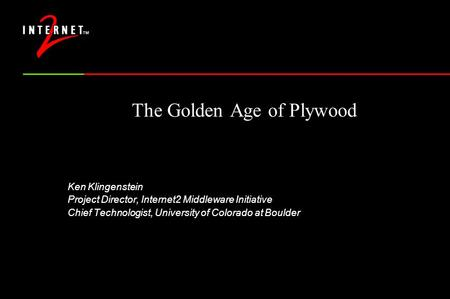 The Golden Age of Plywood Ken Klingenstein Project Director, Internet2 Middleware Initiative Chief Technologist, University of Colorado at Boulder.
