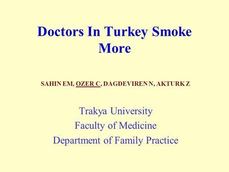 Doctors In Turkey Smoke More SAHIN EM, OZER C, DAGDEVIREN N, AKTURK Z Trakya University Faculty of Medicine Department of Family Practice.