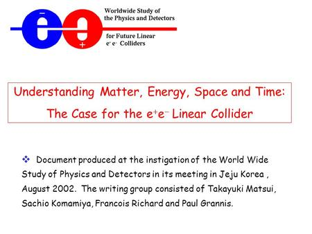 Understanding Matter, Energy, Space and Time: The Case for the e  e  Linear Collider  Document produced at the instigation of the World Wide Study of.