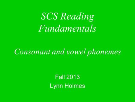 SCS Reading Fundamentals Consonant and vowel phonemes Fall 2013 Lynn Holmes.