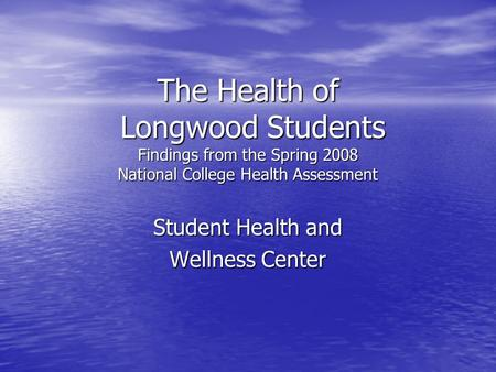 The Health of Longwood Students Findings from the Spring 2008 National College Health Assessment Student Health and Wellness Center.