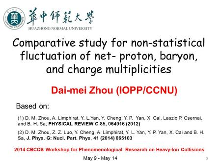 0 Comparative study for non-statistical fluctuation of net- proton, baryon, and charge multiplicities Dai-mei Zhou (IOPP/CCNU) 2014 CBCOS Workshop for.