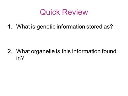 Quick Review 1.What is genetic information stored as? 2.What organelle is this information found in?