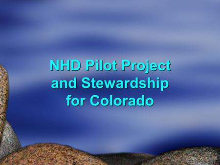 NHD Pilot Project and Stewardship for Colorado. How Did We Get Here?  CDWR Has Been on The Hook for Awhile  Fall of 2007 - High Resolution Available.