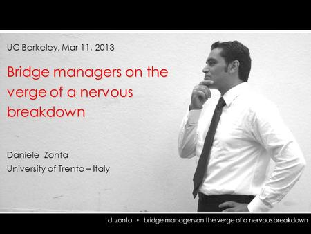 D. zonta bridge managers on the verge of a nervous breakdown UC Berkeley, Mar 11, 2013 Bridge managers on the verge of a nervous breakdown Daniele Zonta.