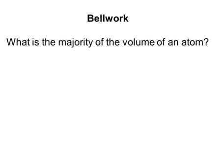 Bellwork What is the majority of the volume of an atom?