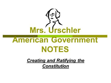 Mrs. Urschler American Government NOTES Creating and Ratifying the Constitution.
