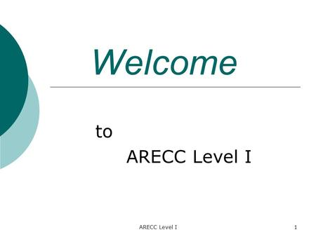 ARECC Level I1 Welcome to ARECC Level I. 2 Basic Communication Skills Isn't this just the same as any QSO? NO! You're dealing with Life & Death Any message.