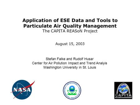 Application of ESE Data and Tools to Particulate Air Quality Management The CAPITA REASoN Project August 15, 2003 Stefan Falke and Rudolf Husar Center.