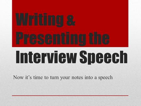 Writing & Presenting the Interview Speech Now it's time to turn your notes into a speech.