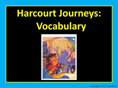 Harcourt Journeys: Vocabulary Copyright © 2011 Kelly Mott.