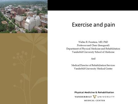 Exercise and pain Walter R. Frontera, MD, PhD Professor and Chair (Inaugural) Department of Physical Medicine and Rehabilitation Vanderbilt University.