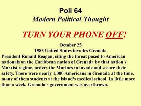 Poli 64 Modern Political Thought TURN YOUR PHONE OFF! October 25 1983 United States invades Grenada President Ronald Reagan, citing the threat posed to.